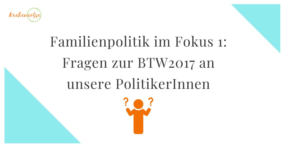 Familienpolitik im Fokus 1: Fragen zur BTW2017 an unsere Politiker
