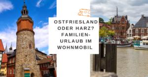 Read more about the article Ostfriesland oder Harz? Familien-Urlaub im Wohnmobil oder wohin geht die Reise [werbung]